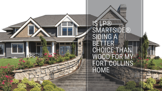 Is LP® SmartSide® Siding a Better Choice Than Wood for My Fort Collins Home