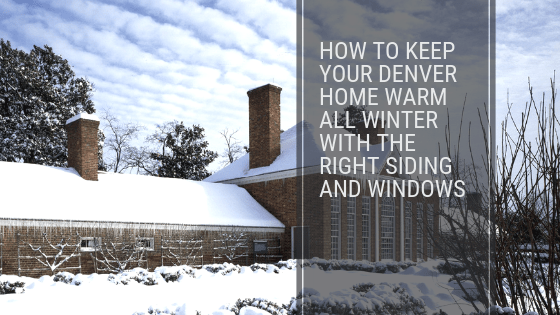 How to Keep Your Denver Home Warm All Winter with the Right Siding and Windows
