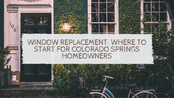 Window Replacement_ Where to Start for Colorado Springs Homeowners